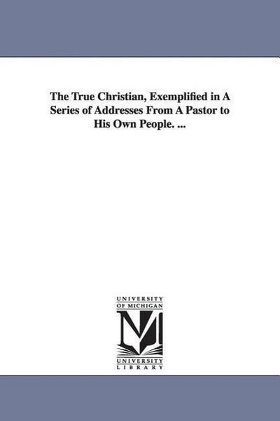 The True Christian, Exemplified in a Series of Addresses from a Pastor to His Own People. ...