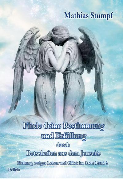 Finde deine Bestimmung und Erfüllung durch Botschaften aus dem Jenseits - Heilung, ewiges Leben und Glück im Licht Band 2