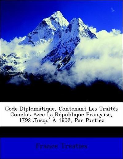 Code Diplomatique, Contenant Les Traités Conclus Avec La République Française, 1792 Jusqu' À 1802, Par Portiez