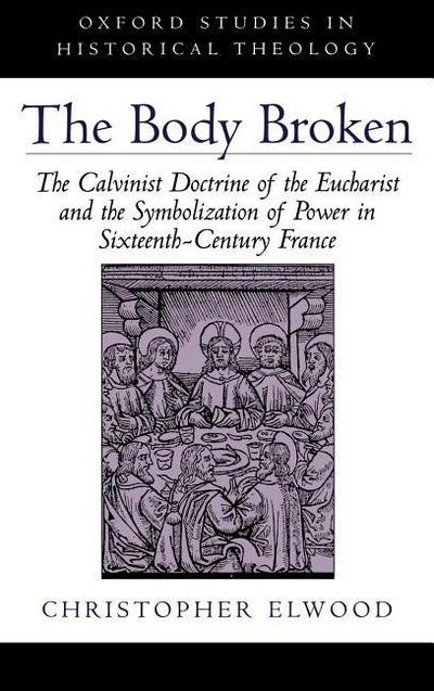 The Body Broken: The Calvinist Doctrine of the Eucharist and the Symbolization of Power in Sixteenth-Century France