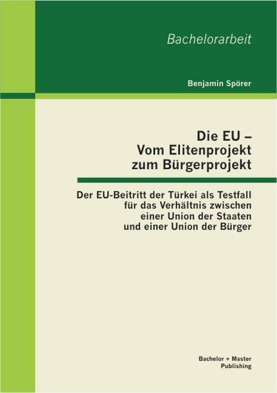 Die Eu – Vom Elitenprojekt zum Bürgerprojekt: Der Eu-Beitritt der Türkei als Testfall für das Verhältnis zwischen einer Union der Staaten und einer Union der Bürger