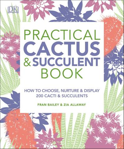 Practical Cactus and Succulent Book: The Definitive Guide to Choosing, Displaying, and Caring for More Than 200 Cacti