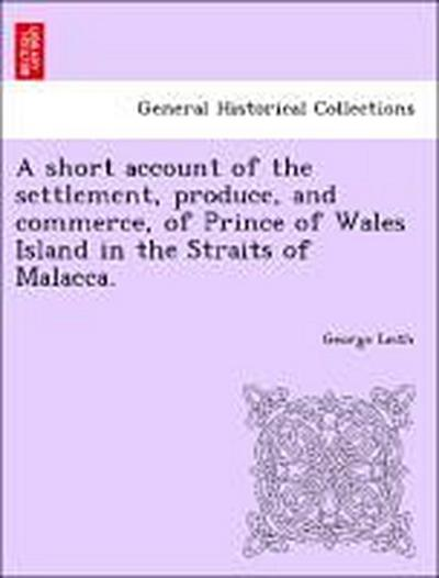 A short account of the settlement, produce, and commerce, of Prince of Wales Island in the Straits of Malacca.