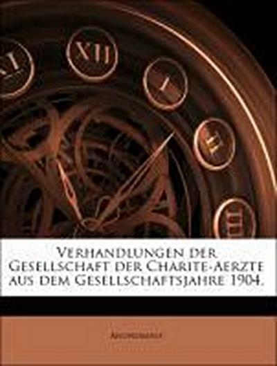 Verhandlungen der Gesellschaft der Charite-Aerzte aus dem Gesellschaftsjahre 1904.