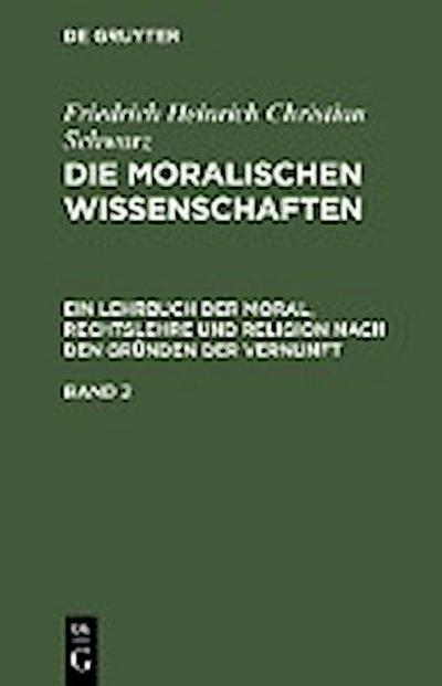 Friedrich Heinrich Christian Schwarz: Die moralischen Wissenschaften. Ein Lehrbuch der Moral, Rechtslehre und Religion nach den Gründen der Vernunft. Band 2