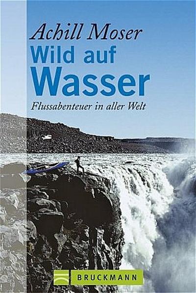 Wild auf Wasser : Flussabenteuer in aller Welt - Bruckmann - Gebundene Ausgabe, Deutsch, Achill Moser, Flußabenteuer in aller Welt, Flußabenteuer in aller Welt