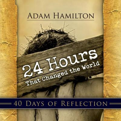 24 Hours That Changed the World: 40 Days of Reflection