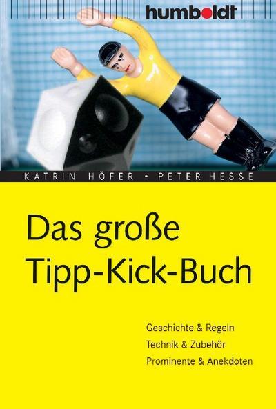 Das große Tipp-Kick Buch: Geschichte, Regeln, Technik, Zubehör, Anekdoten u.v.m (humboldt - Freizeit & Hobby)