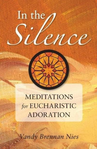In the Silence: Meditations for Eucharistic Adoration