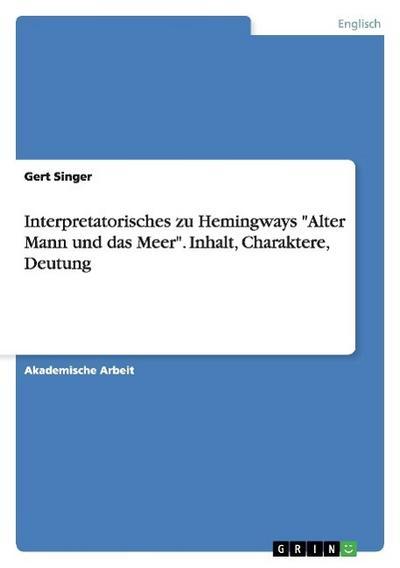 Interpretatorisches zu Hemingways Alter Mann und das Meer. Inhalt, Charaktere, Deutung