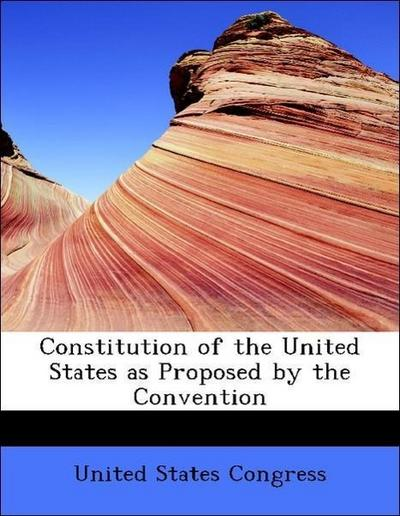 Constitution of the United States as Proposed by the Convention
