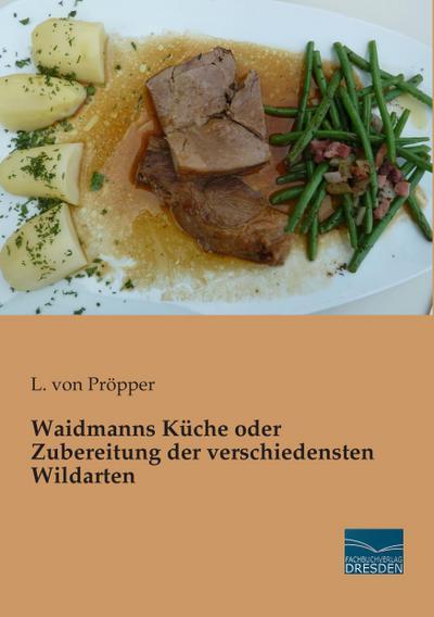 Waidmanns Küche oder Zubereitung der verschiedensten Wildarten
