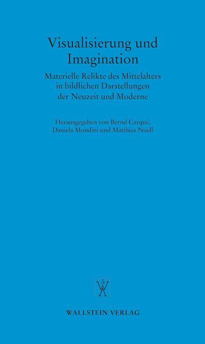Visualisierung und Imagination: Materielle Relikte des Mittelalters in bildlichen Darstellungen der Neuzeit und Moderne