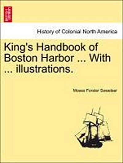 King's Handbook of Boston Harbor ... With ... illustrations.
