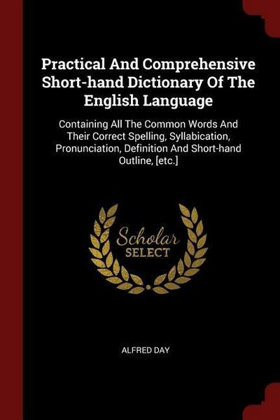 Practical and Comprehensive Short-Hand Dictionary of the English Language: Containing All the Common Words and Their Correct Spelling, Syllabication,