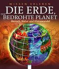 Die Erde, der bedrohte Planet; Mensch, Natur und Klimawandel   ; Wissen erleben; Aus d. Engl. v. Emmert, Anne; Deutsch;  -