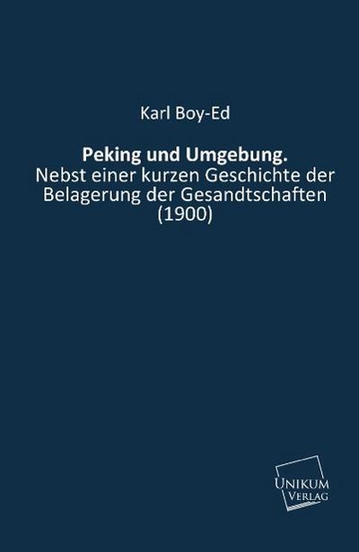 Peking und Umgebung.: Nebst einer kurzen Geschichte der Belagerung der Gesandtschaften (1900)