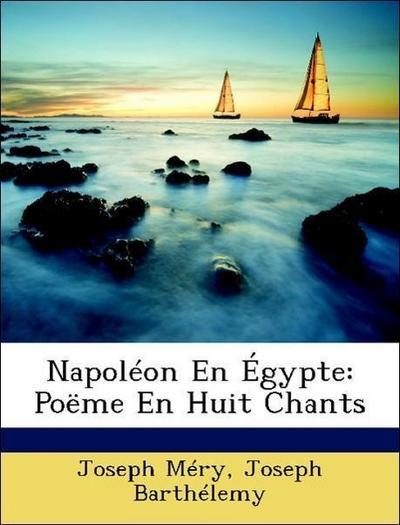 Napoléon En Égypte: Poëme En Huit Chants