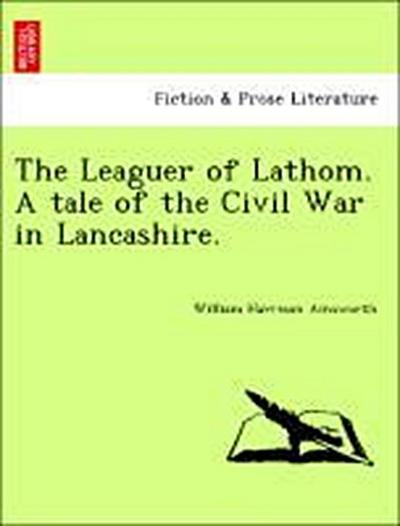 The Leaguer of Lathom. A tale of the Civil War in Lancashire.