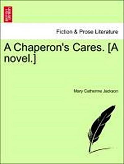 A Chaperon's Cares. [A novel.] VOL. I