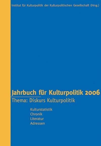 Jahrbuch für Kulturpolitik 2006: Band 6. Thema: Diskurs Kulturpolitik. Kulturstatistik, Chronik, Literatur, Adressen