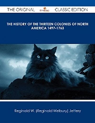 The History of the Thirteen Colonies of North America 1497-1763 - The Original Classic Edition