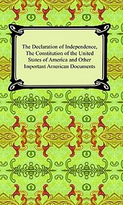 The Declaration of Independence, The Constitution of the United States of America (with Amendments), and other Important American Documents