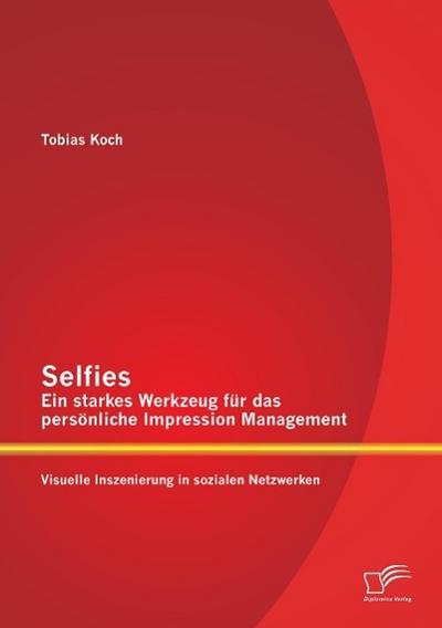 Selfies - Ein starkes Werkzeug für das persönliche Impression Management: Visuelle Inszenierung in sozialen Netzwerken