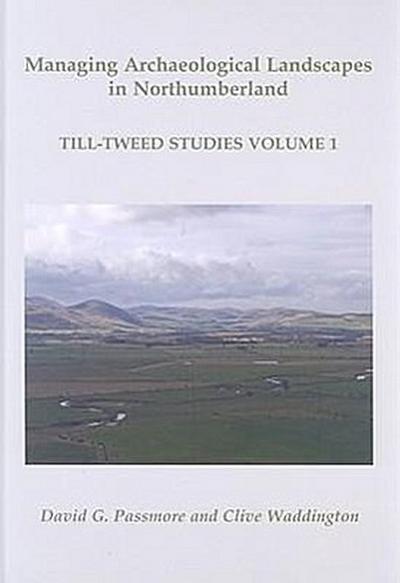Managing Archaeological Landscapes in Northumberland: Till Tweed Studies Volume 1