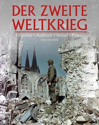 Der zweite Weltkrieg: Ursachen, Ausbruch, Verlauf & Folgen
