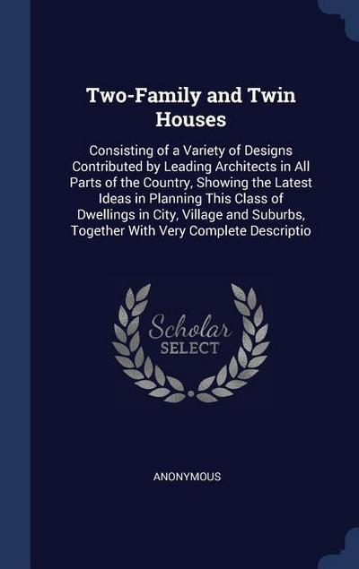 Two-Family and Twin Houses: Consisting of a Variety of Designs Contributed by Leading Architects in All Parts of the Country, Showing the Latest I