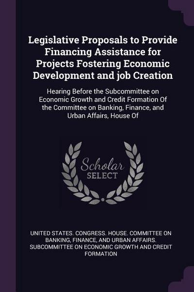 Legislative Proposals to Provide Financing Assistance for Projects Fostering Economic Development and Job Creation: Hearing Before the Subcommittee on