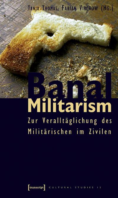Banal Militarism. Zur Veralltäglichung des Militärischen im Zivilen