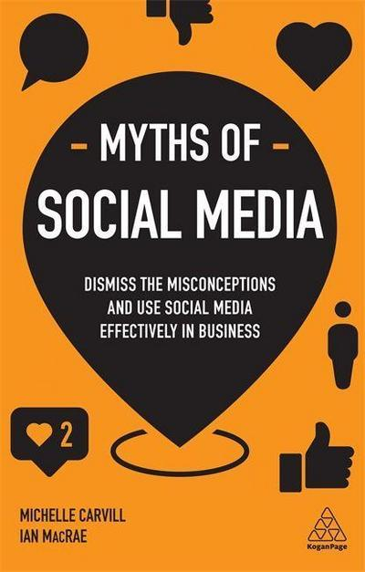 Myths of Social Media: Dismiss the Misconceptions, Side-Step the Slip-Ups and Use Social Media Effectively in Business