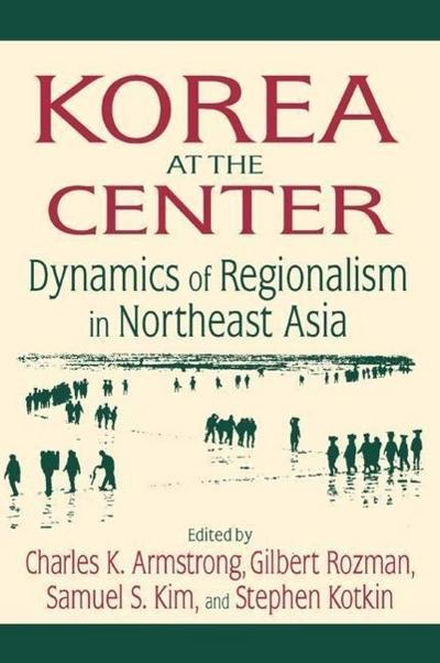 Korea at the Center: Dynamics of Regionalism in Northeast Asia: Dynamics of Regionalism in Northeast Asia