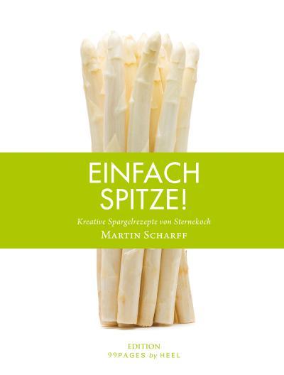 Einfach Spitze: Kreative Spargelrezepte von Sternekoch Martin Scharff (Edition 99pages by HEEL)