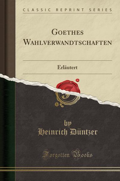 Goethes Wahlverwandtschaften: Erläutert (Classic Reprint)