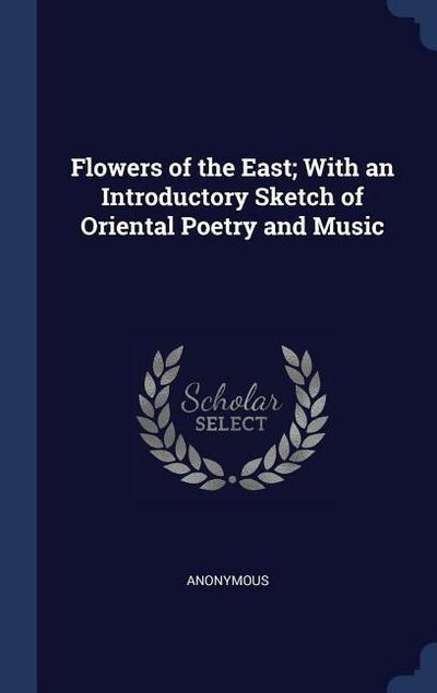 Flowers of the East; With an Introductory Sketch of Oriental Poetry and Music