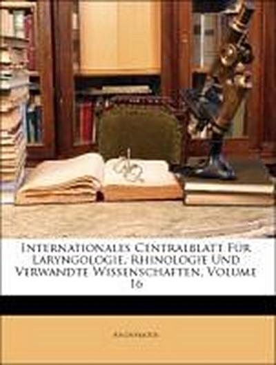 Internationales Centralblatt Für Laryngologie, Rhinologie Und Verwandte Wissenschaften, Sechzehnter Jahrgang
