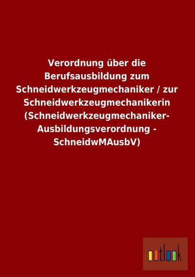 Verordnung über die Berufsausbildung zum Schneidwerkzeugmechaniker / zur Schneidwerkzeugmechanikerin (Schneidwerkzeugmechaniker- Ausbildungsverordnung - SchneidwMAusbV)
