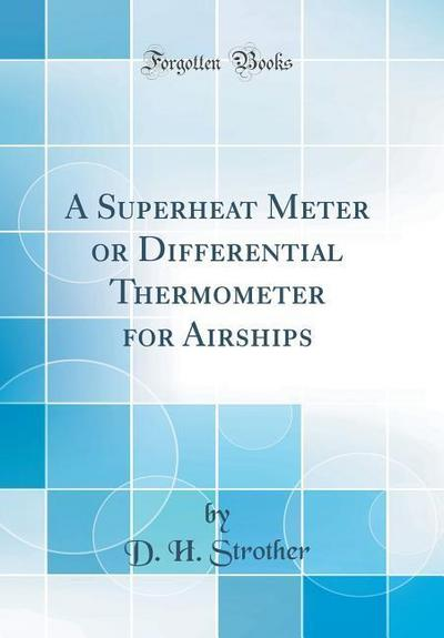 A Superheat Meter or Differential Thermometer for Airships (Classic Reprint)