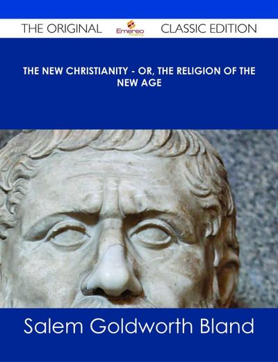 The New Christianity - or, The Religion of the New Age - The Original Classic Edition