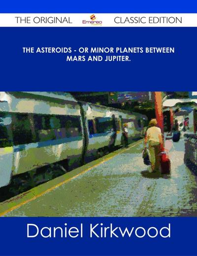 The Asteroids - Or Minor Planets Between Mars and Jupiter. - The Original Classic Edition