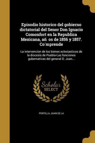 Episodio historico del gobierno dictatorial del Senor Don Ignacio Comonfort en la Republica Mexicana, años de 1856 y 1857. Cómprende