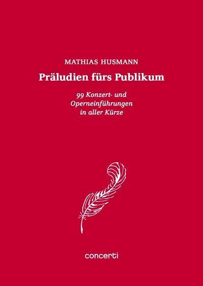 Präludien fürs Publikum: 99 Konzert- und Operneinführungen in aller Kürze