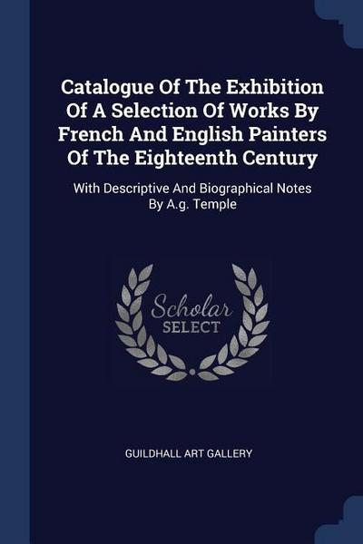 Catalogue of the Exhibition of a Selection of Works by French and English Painters of the Eighteenth Century: With Descriptive and Biographical Notes