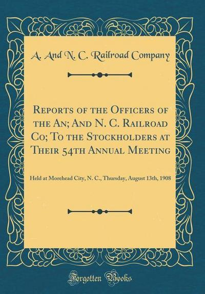 Reports of the Officers of the An; And N. C. Railroad Co; To the Stockholders at Their 54th Annual Meeting: Held at Morehead City, N. C., Thursday, Au