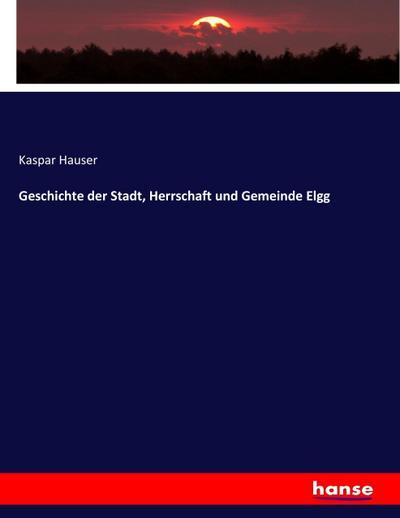 Geschichte der Stadt, Herrschaft und Gemeinde Elgg