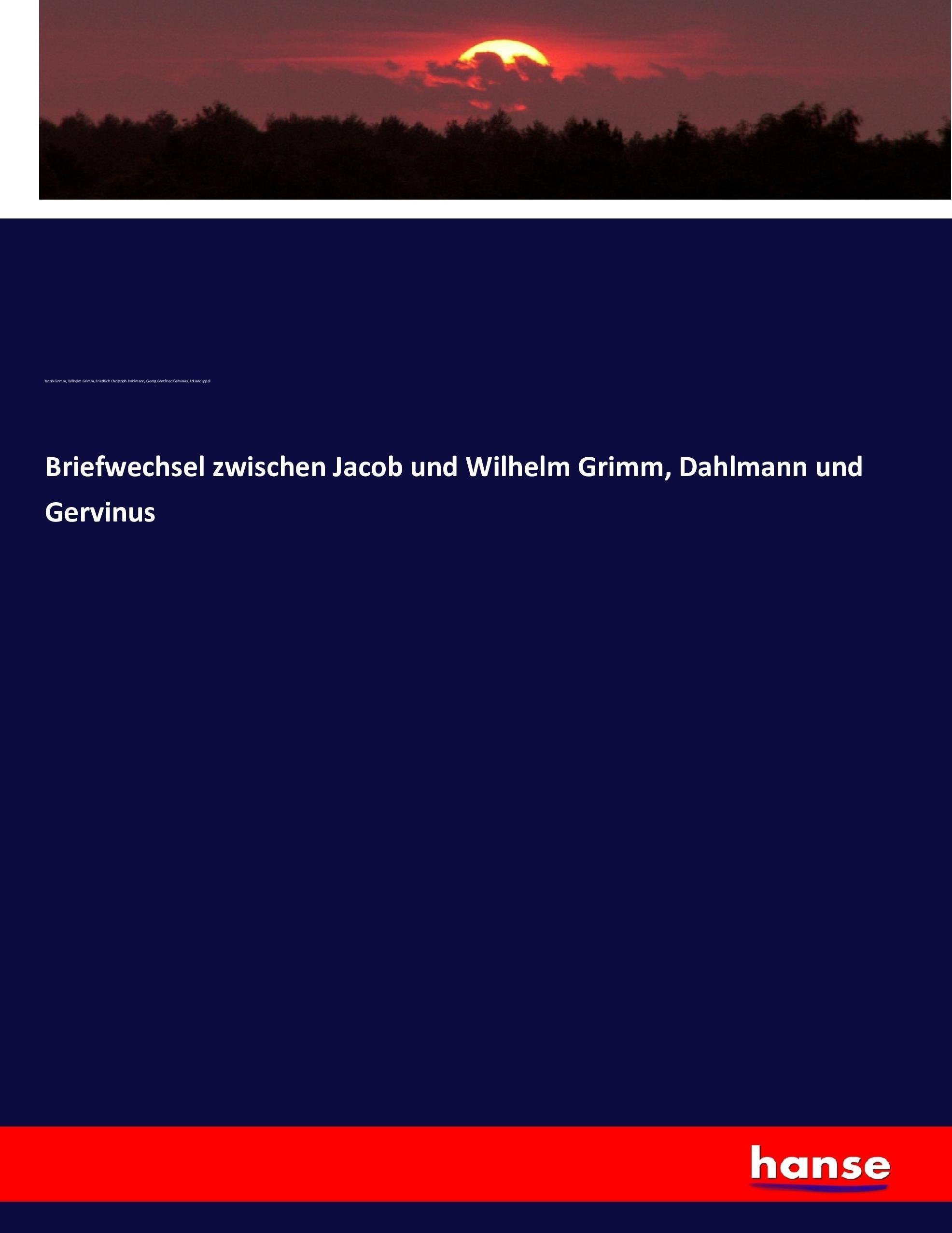 Briefwechsel zwischen Jacob und Wilhelm Grimm, Dahlmann und Gervinus Jacob  ...