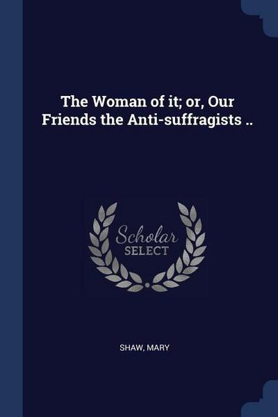 The Woman of It; Or, Our Friends the Anti-Suffragists ..